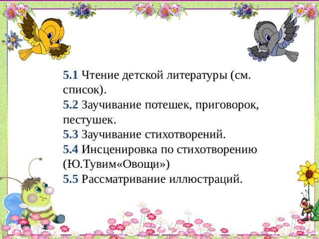 5.1 Чтение детской литературы (см. список).  5.2 Заучивание потешек, приговорок, пестушек.  5.3  Заучивание стихотворений.  5.4 Инсценировка по стихотворению (Ю.Тувим«Овощи»)  5.5 Рассматривание иллюстраций.