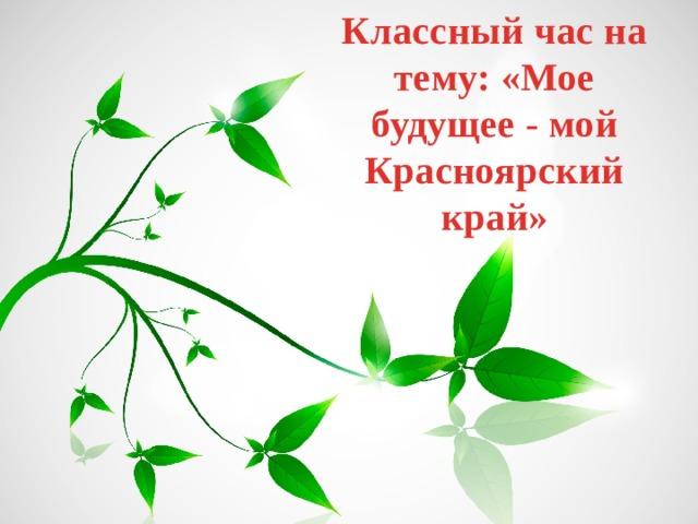 Классный час на тему: «Мое будущее - мой Красноярский край»