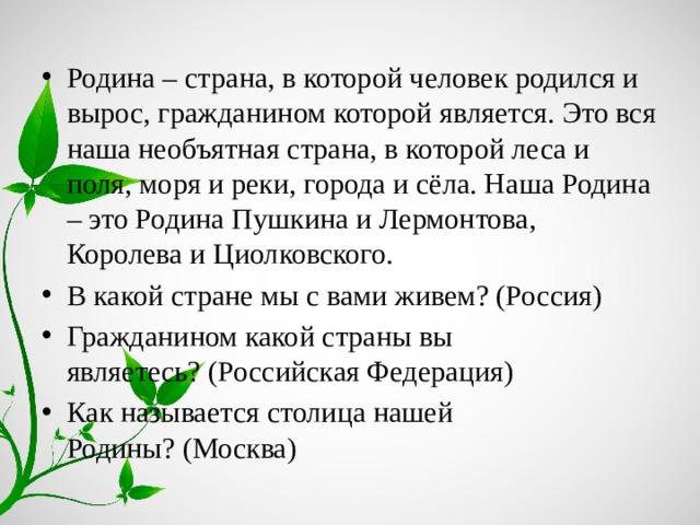 Родина – страна, в которой человек родился и вырос, гражданином которой является. Это вся наша необъятная страна, в которой леса и поля, моря и реки, города и сёла. Наша Родина – это Родина Пушкина и Лермонтова, Королева и Циолковского. В какой стране мы с вами живем?(Россия) Гражданином какой страны вы являетесь?(Российская Федерация) Как называется столица нашей Родины?(Москва)
