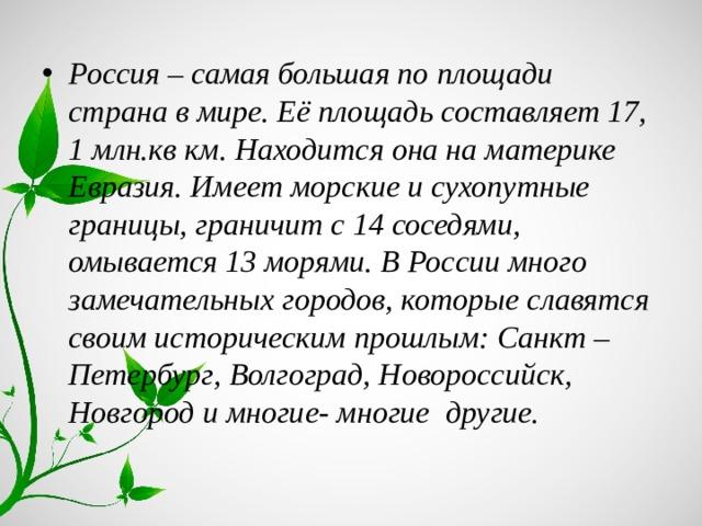 Россия – самая большая по площади страна в мире. Её площадь составляет 17, 1 млн.кв км. Находится она на материке Евразия. Имеет морские и сухопутные границы, граничит с 14 соседями, омывается 13 морями. В России много замечательных городов, которые славятся своим историческим прошлым: Санкт – Петербург, Волгоград, Новороссийск, Новгород и многие- многие другие.