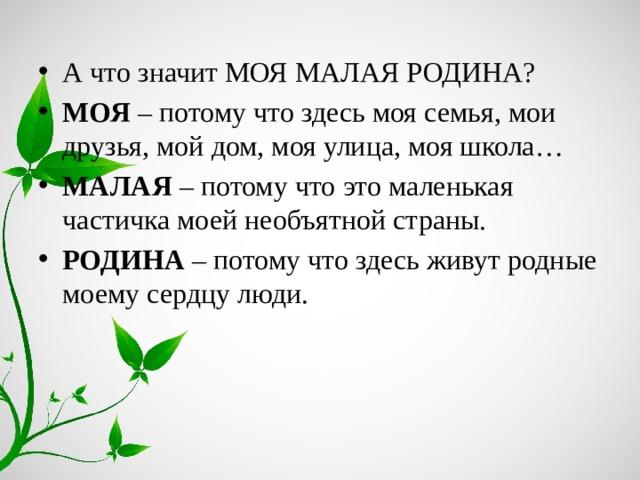 А что значит МОЯ МАЛАЯ РОДИНА? МОЯ – потому что здесь моя семья, мои друзья, мой дом, моя улица, моя школа… МАЛАЯ – потому что это маленькая частичка моей необъятной страны. РОДИНА – потому что здесь живут родные моему сердцу люди.