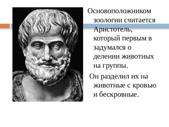 Основоположником зоологии считается Аристотель, который первым в задумался о делении животных на группы.  Он разделил их на животные с кровью и бескровные.