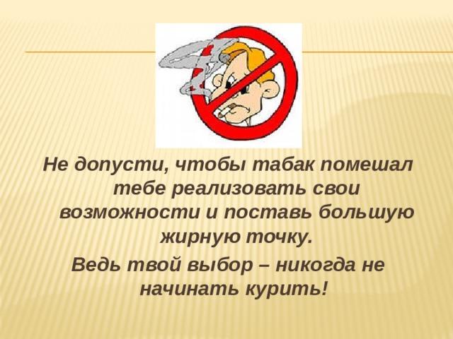 Не допусти, чтобы табак помешал тебе реализовать свои возможности и поставь большую жирную точку. Ведь твой выбор – никогда не начинать курить!