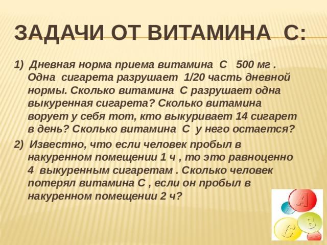 Задачи от витамина с: 1) Дневная норма приема витамина С 500 мг . Одна сигарета разрушает 1/20 часть дневной нормы. Сколько витамина С разрушает одна выкуренная сигарета? Сколько витамина ворует у себя тот, кто выкуривает 14 сигарет в день? Сколько витамина С у него остается?  2) Известно, что если человек пробыл в накуренном помещении 1 ч , то это равноценно 4 выкуренным сигаретам . Сколько человек потерял витамина С , если он пробыл в накуренном помещении 2 ч?