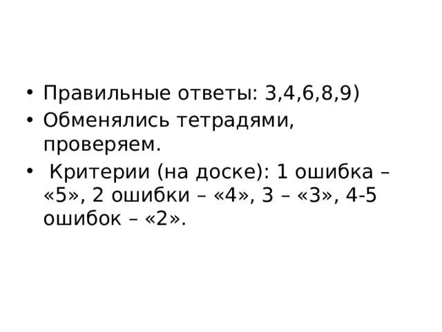 Правильные ответы: 3,4,6,8,9) Обменялись тетрадями, проверяем.  Критерии (на доске): 1 ошибка – «5», 2 ошибки – «4», 3 – «3», 4-5 ошибок – «2».