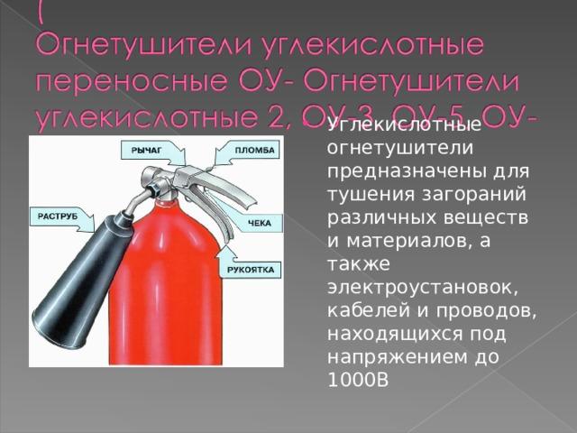 Углекислотные огнетушители предназначены для тушения загораний различных веществ и материалов, а также электроустановок, кабелей и проводов, находящихся под напряжением до 1000 В