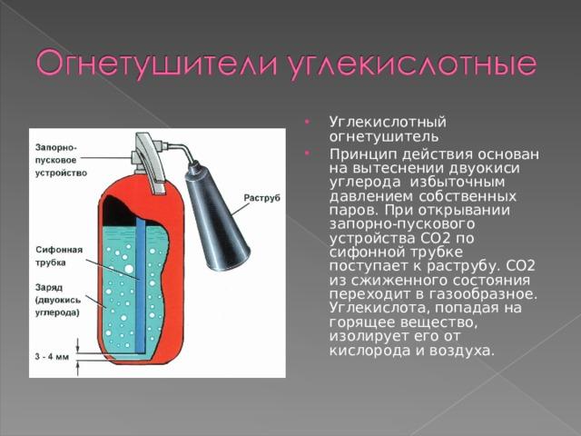 Углекислотный огнетушитель Принцип действия основан на вытеснении двуокиси углерода избыточным давлением собственных паров. При открывании запорно-пускового устройства СО2 по сифонной трубке поступает к раструбу. СО2 из сжиженного состояния переходит в газообразное. Углекислота, попадая на горящее вещество, изолирует его от кислорода и воздуха.