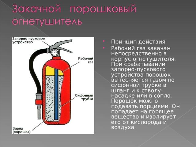 Принцип действия: Рабочий газ закачан непосредственно в корпус огнетушителя. При срабатывании запорно-пускового устройства порошок вытесняется газом по сифонной трубке в шланг и к стволу-насадке или в сопло. Порошок можно подавать порциями. Он попадает на горящее вещество и изолирует его от кислорода и воздуха.