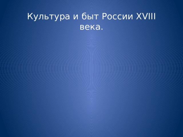 Культура и быт России XVIII века.