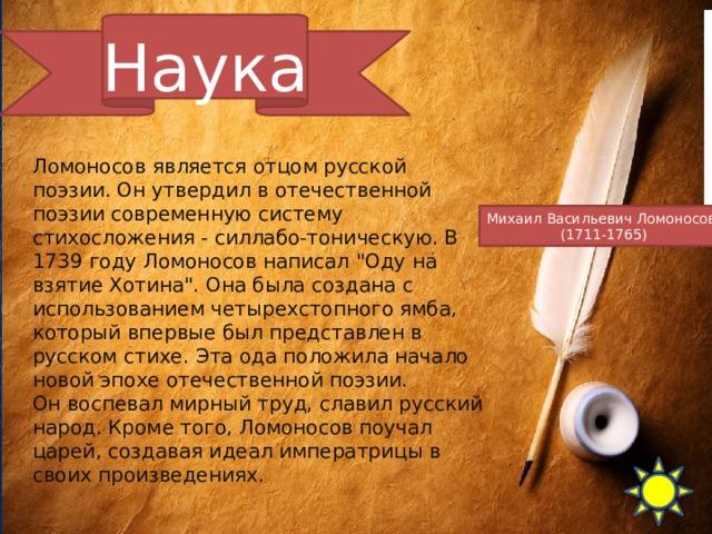Наука Ломоносов является отцом русской поэзии. Он утвердил в отечественной поэзии современную систему стихосложения - силлабо-тоническую. В 1739 году Ломоносов написал