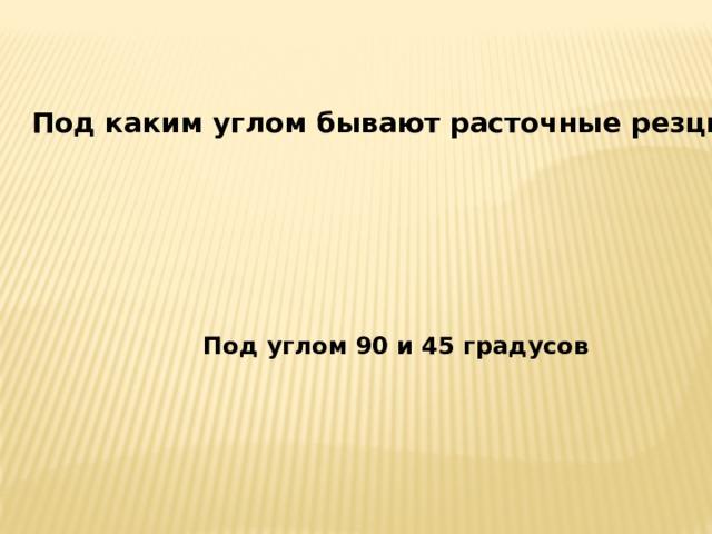 Под каким углом бывают расточные резцы? Под углом 90 и 45 градусов