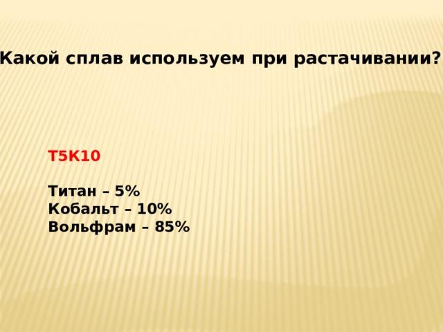 Какой сплав используем при растачивании? Т5К10  Титан – 5% Кобальт – 10% Вольфрам – 85%