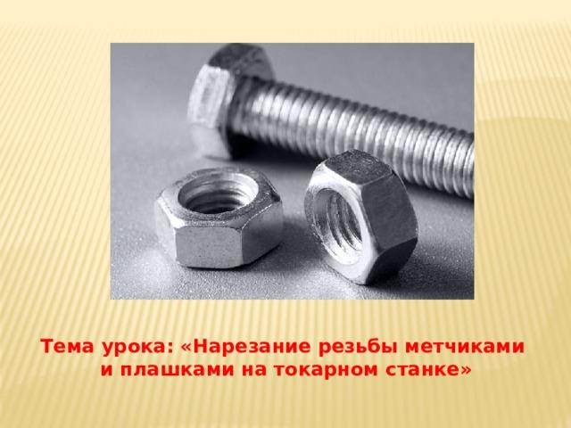 Тема урока: «Нарезание резьбы метчиками  и плашками на токарном станке»