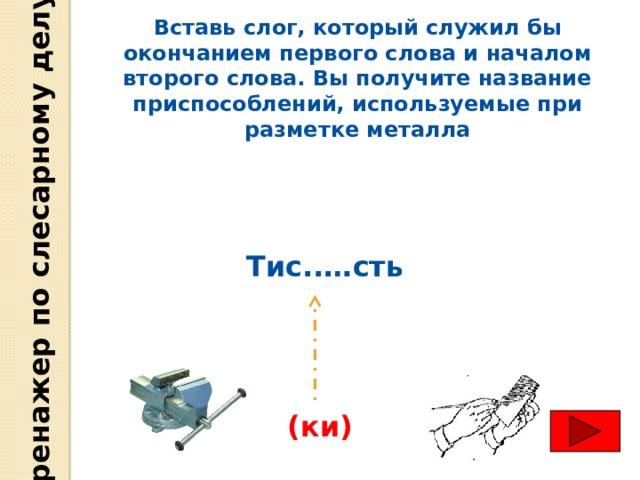 Тренажер по слесарному делу Вставь слог, который служил бы окончанием первого слова и началом второго слова. Вы получите название приспособлений, используемые при разметке металла Тис..…сть (ки)