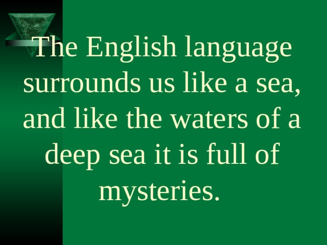 The English language surrounds us like a sea, and like the waters of a deep sea it is full of mysteries.