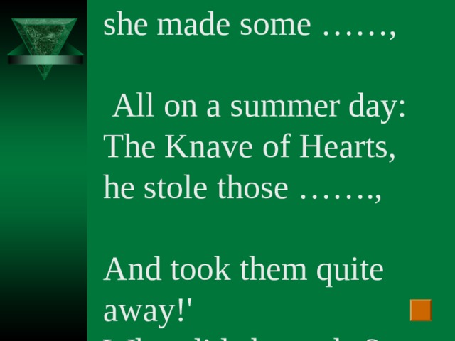 `The Queen of Hearts, she made some …… ,  All on a summer day: The Knave of Hearts, he stole those ……. , And took them quite away!' What did she make?