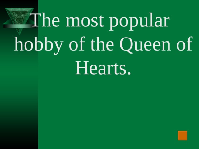 The most popular hobby of the Queen of Hearts.