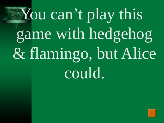 You can't play this game with hedgehog & flamingo , but Alice could.