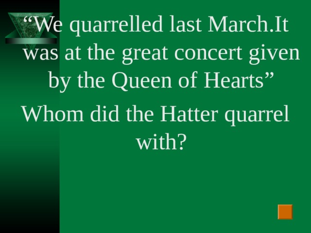 """"""" We quarrelled last March .I t was at the  great concert given by the Queen of Hearts """" Whom did the Hatter quarrel with?"""