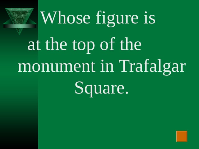 Whose figure is  at the top of the  monument in Trafalgar Square.