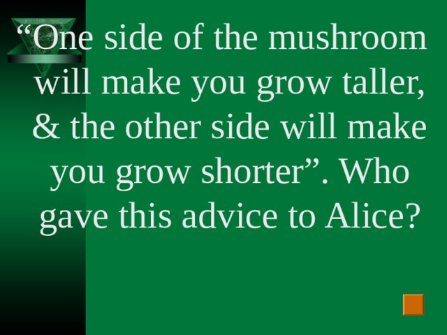 """"""" One side of the mushroom will make you grow taller, & the other side will make you grow shorter"""". Who gave this advice to Alice?"""