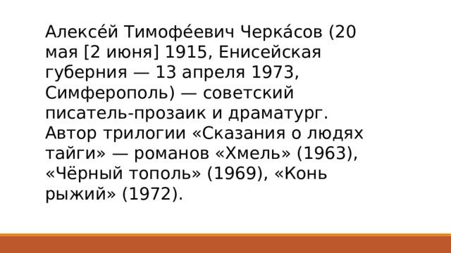 Алексе́й Тимофе́евич Черка́сов (20 мая [2 июня] 1915, Енисейская губерния — 13 апреля 1973, Симферополь) — советский писатель-прозаик и драматург. Автор трилогии «Сказания о людях тайги» — романов «Хмель» (1963), «Чёрный тополь» (1969), «Конь рыжий» (1972).