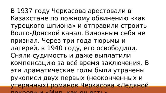 В 1937 году Черкасова арестовали в Казахстане по ложному обвинению «как турецкого шпиона» и отправили строить Волго-Донской канал. Виновным себя не признал. Через три года тюрьмы и лагерей, в 1940 году, его освободили. Сняли судимость и даже выплатили компенсацию за всё время заключения. В эти драматические годы были утрачены рукописи двух первых (неоконченных и утерянных) романов Черкасова «Ледяной покров» и «Мир, как он есть».