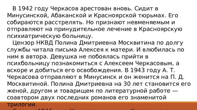 В 1942 году Черкасов арестован вновь. Сидит в Минусинской, Абаканской и Красноярской тюрьмах. Его собираются расстрелять. Но признают невменяемым и отправляют на принудительное лечение в Красноярскую психиатрическую больницу.  Цензор НКВД Полина Дмитриевна Москвитина по долгу службы читала письма Алексея к матери. И влюбилась по ним в автора. Девушка не побоялась прийти в психбольницу познакомиться с Алексеем Черкасовым, а вскоре и добиться его освобождения. В 1943 году А. Т. Черкасова отправляют в Минусинск и он женится на П. Д. Москвитиной. Полина Дмитриевна на 30 лет становится его женой, другом и товарищем по литературной работе — соавтором двух последних романов его знаменитой трилогии.  С осени 1946 года Черкасовы живут в Красноярске.