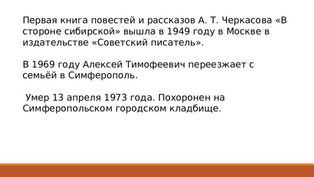 Первая книга повестей и рассказов А. Т. Черкасова «В стороне сибирской» вышла в 1949 году в Москве в издательстве «Советский писатель». В 1969 году Алексей Тимофеевич переезжает с семьёй в Симферополь.  Умер 13 апреля 1973 года. Похоронен на Симферопольском городском кладбище.