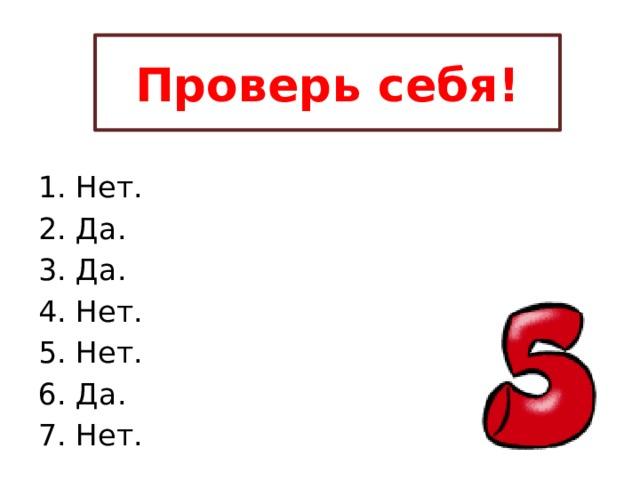 Проверь себя! 1. Нет. 2. Да. 3. Да. 4. Нет. 5. Нет. 6. Да. 7. Нет.