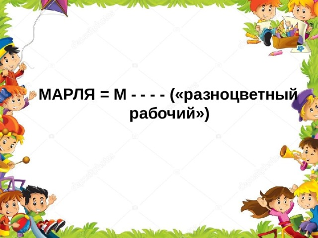 МАРЛЯ = М - - - - («разноцветный  рабочий»)