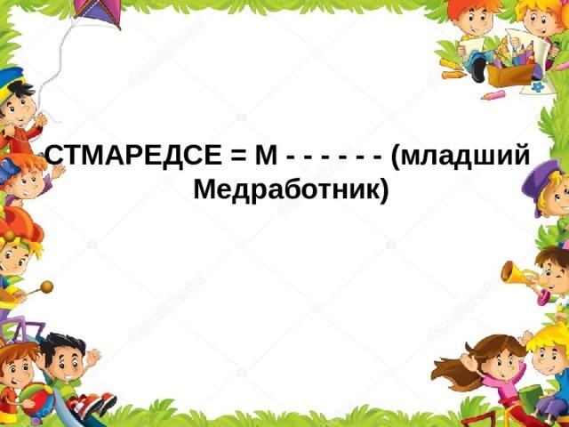 СТМАРЕДСЕ = М - - - - - - (младший Медработник)