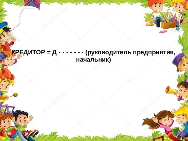КРЕДИТОР = Д - - - - - - - (руководитель предприятия, начальник)