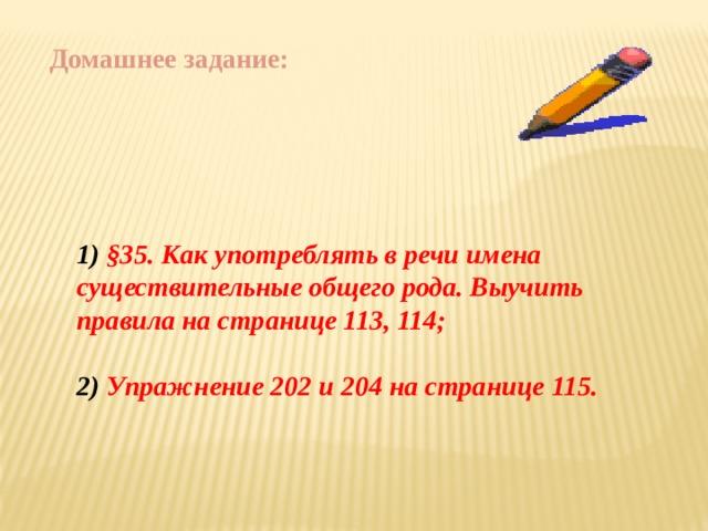 Домашнее задание: 1) §35. Как употреблять в речи имена существительные общего рода. Выучить правила на странице 113, 114;  2) Упражнение 202 и 204 на странице 115.