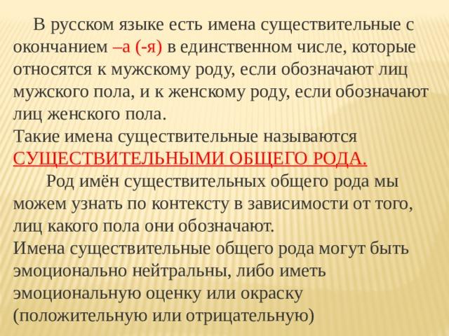 В русском языке есть имена существительные с окончанием –а (-я) в единственном числе, которые относятся к мужскому роду, если обозначают лиц мужского пола, и к женскому роду, если обозначают лиц женского пола.  Такие имена существительные называются СУЩЕСТВИТЕЛЬНЫМИ ОБЩЕГО РОДА.  Род имён существительных общего рода мы можем узнать по контексту в зависимости от того, лиц какого пола они обозначают.  Имена существительные общего рода могут быть эмоционально нейтральны, либо иметь эмоциональную оценку или окраску (положительную или отрицательную)