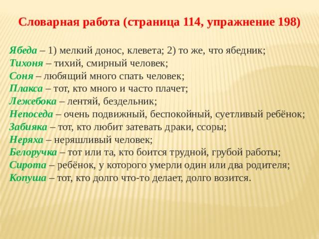 Словарная работа (страница 114, упражнение 198)  Ябеда – 1) мелкий донос, клевета; 2) то же, что ябедник; Тихоня – тихий, смирный человек; Соня  – любящий много спать человек; Плакса – тот, кто много и часто плачет; Лежебока – лентяй, бездельник; Непоседа  – очень подвижный, беспокойный, суетливый ребёнок; Забияка – тот, кто любит затевать драки, ссоры; Неряха – неряшливый человек; Белоручка – тот или та, кто боится трудной, грубой работы; Сирота  – ребёнок, у которого умерли один или два родителя; Копуша – тот, кто долго что-то делает, долго возится.