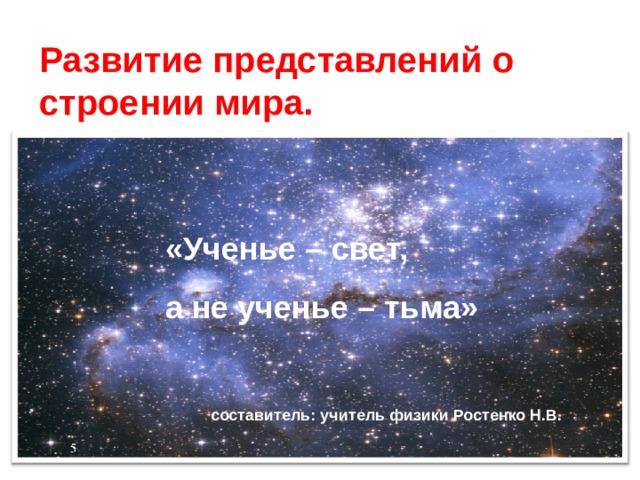 Развитие представлений о строении мира. «Ученье – свет, а не ученье – тьма» составитель: учитель физики Ростенко Н.В.
