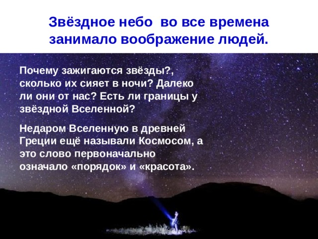 Звёздное небо во все времена занимало воображение людей. Почему зажигаются звёзды?, сколько их сияет в ночи? Далеко ли они от нас? Есть ли границы у звёздной Вселенной? Недаром Вселенную в древней Греции ещё называли Космосом, а это слово первоначально означало «порядок» и «красота».