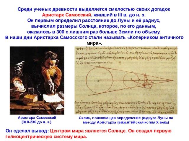 Среди ученых древности выделяется смелостью своих догадок Аристарх Самосский , живший в III в. до н. э. Он первым определил расстояние до Луны и её радиус, вычислил размеры Солнца, которое, по его данным, оказалось в 300 с лишним раз больше Земли по объему. В наши дни Аристарха Самосского стали называть «Коперником античного мира». Аристарх Самосский (310-230 до н. э.) Схема, поясняющая определение радиуса Луны по методу Аристарха (византийская копия X века) Он сделал вывод: Центром мира является Солнце. Он создал первую гелиоцентрическую систему мира.