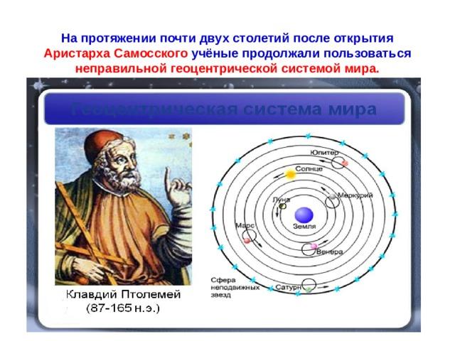 На протяжении почти двух столетий после открытия Аристарха Самосского учёные продолжали пользоваться неправильной геоцентрической системой мира.