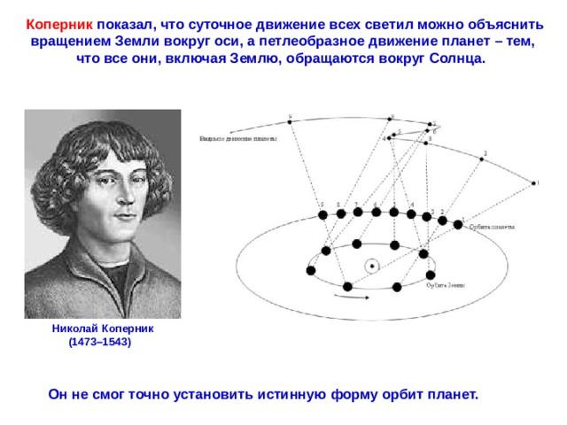 Коперник показал, что суточное движение всех светил можно объяснить вращением Земли вокруг оси, а петлеобразное движение планет – тем, что все они, включая Землю, обращаются вокруг Солнца. НиколайКоперник (1473–1543)  Он не смог точно установить истинную форму орбит планет.