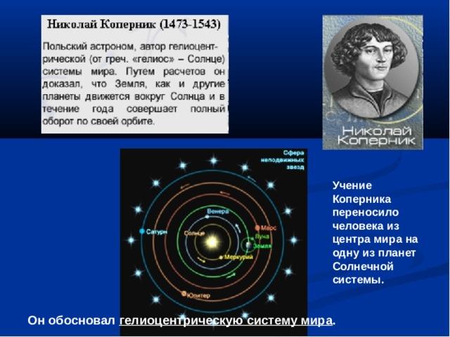 Учение Коперника переносило человека из центра мира на одну из планет Солнечной системы. Он обосновал гелиоцентрическую систему мира .