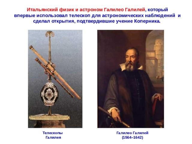 Итальянскийфизикиастроном ГалилеоГалилей , который впервые использовал телескоп для астрономических наблюдений и сделалоткрытия, подтвердившиеучениеКоперника. ГалилеоГалилей (1564–1642) Телескопы Галилея