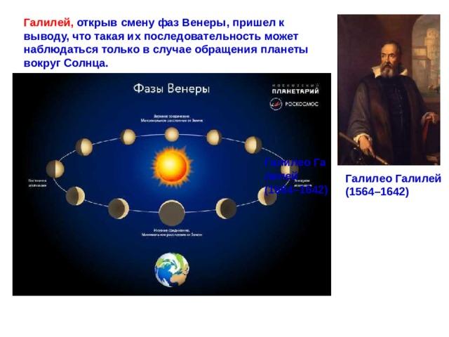 Галилей,  открыв смену фаз Венеры, пришел к выводу, что такая их последовательность может наблюдаться только в случае обращения планеты вокруг Солнца. ГалилеоГалилей (1564–1642) ГалилеоГалилей (1564–1642)