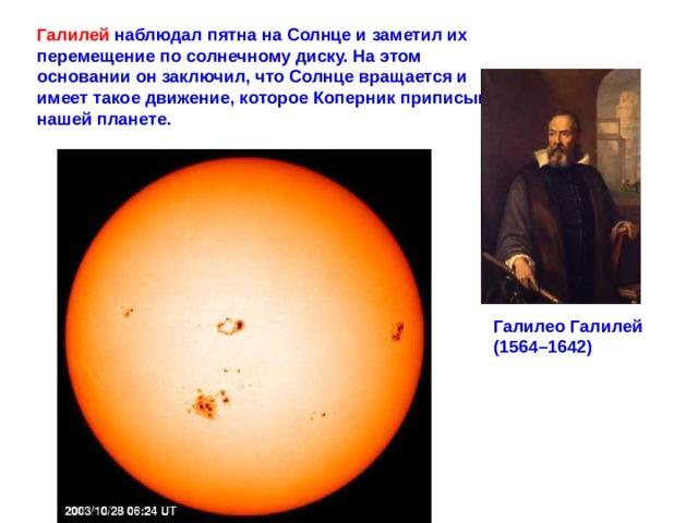 Галилей наблюдал пятна на Солнце и заметил их перемещение по солнечному диску. На этом основании он заключил, что Солнце вращается и имеет такое движение, которое Коперник приписывал нашей планете. ГалилеоГалилей (1564–1642)