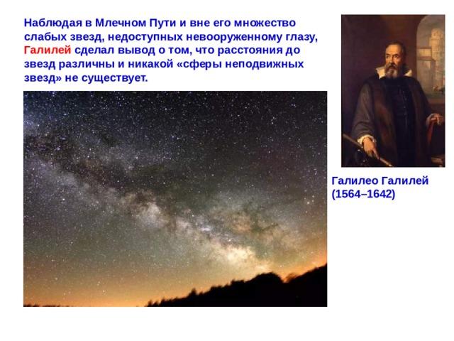 Наблюдая в Млечном Пути и вне его множество слабых звезд, недоступных невооруженному глазу, Галилей сделал вывод о том, что расстояния до звезд различны и никакой «сферы неподвижных звезд» не существует.  ГалилеоГалилей (1564–1642)