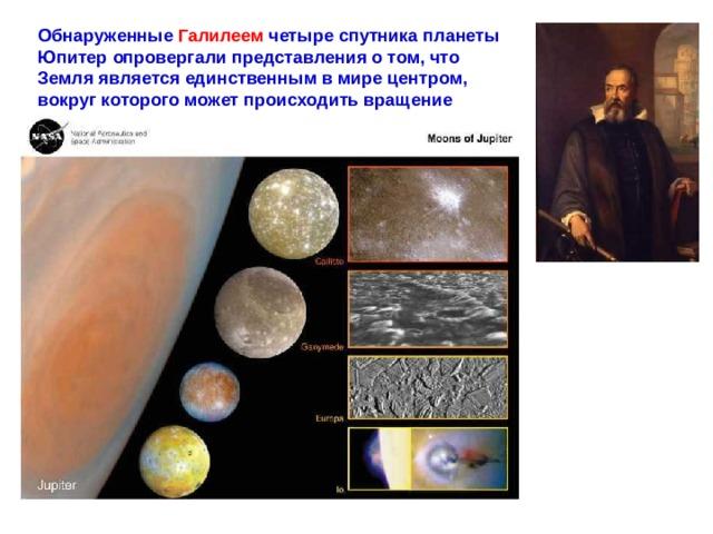 Обнаруженные Галилеем четыре спутника планеты Юпитер опровергали представления о том, что Земля является единственным в мире центром, вокруг которого может происходить вращение других тел.