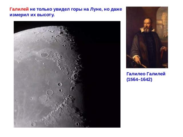Галилей не только увидел горы на Луне, но даже измерил их высоту. ГалилеоГалилей (1564–1642)