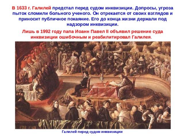 В 1633 г. Галилей предстал перед судом инквизиции. Допросы, угроза пыток сломили больного ученого. Он отрекается от своих взглядов и приносит публичное покаяние. Его до конца жизни держали под надзором инквизиции. Лишь в 1992году папа Иоанн ПавелII объявил решение суда инквизиции ошибочным и реабилитировал Галилея . Галилей перед судом инквизиции