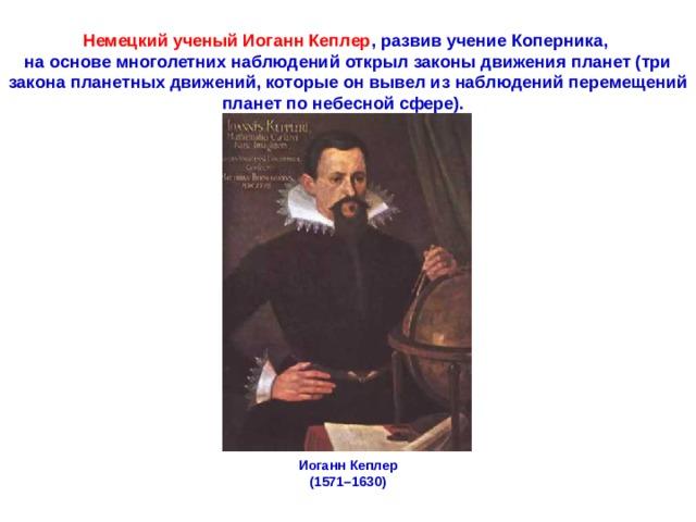 Немецкийученый ИоганнКеплер ,развивучениеКоперника, на основе многолетних наблюдений открылзаконыдвиженияпланет (три закона планетных движений, которые он вывел из наблюдений перемещений планет по небесной сфере). ИоганнКеплер (1571–1630)